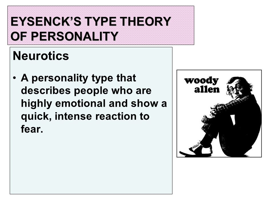 EYSENCK'S TYPE THEORY OF PERSONALITY Neurotics A personality type that describes people who are highly emotional and show a quick, intense reaction to fear.