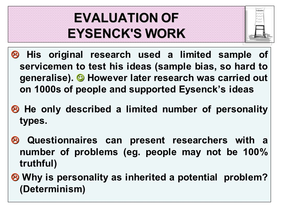 EVALUATION OF EYSENCK S WORK   His original research used a limited sample of servicemen to test his ideas (sample bias, so hard to generalise).