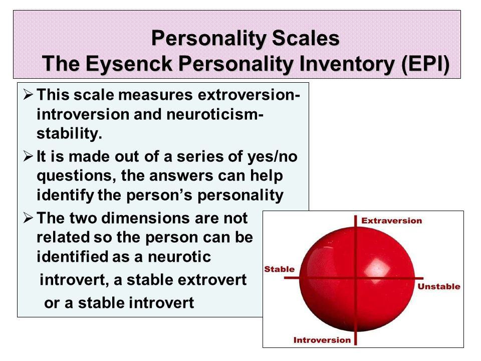 Personality Scales The Eysenck Personality Inventory (EPI)  This scale measures extroversion- introversion and neuroticism- stability.