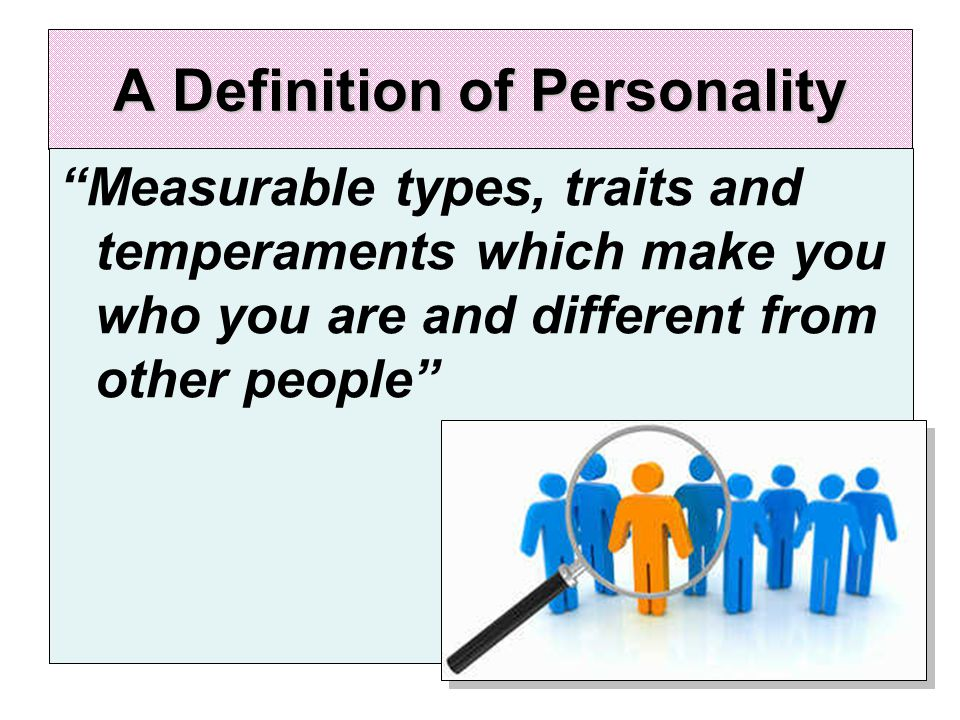A Definition of Personality Measurable types, traits and temperaments which make you who you are and different from other people