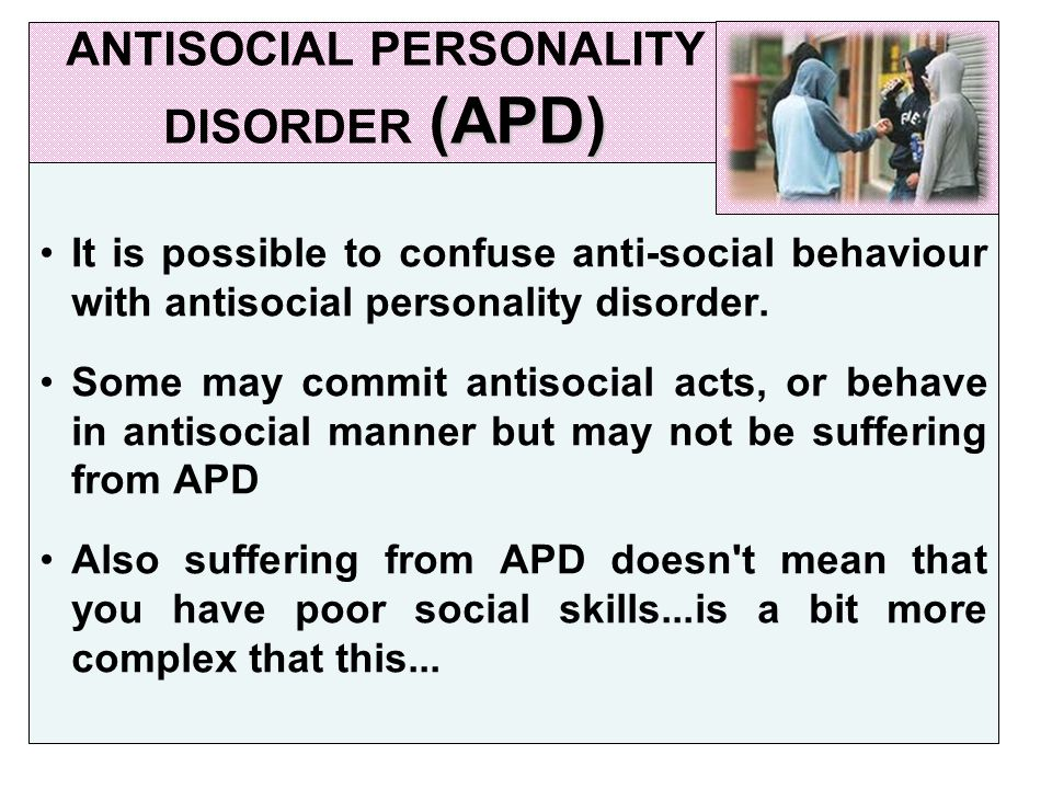(APD) ANTISOCIAL PERSONALITY DISORDER (APD) It is possible to confuse anti-social behaviour with antisocial personality disorder.