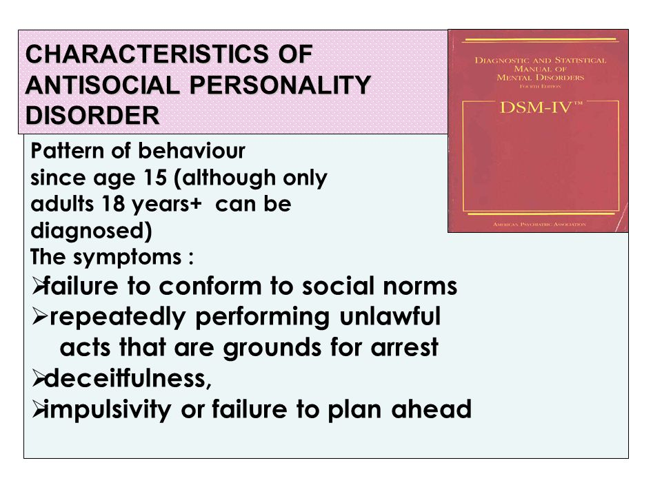 CHARACTERISTICS OF ANTISOCIAL PERSONALITY DISORDER Pattern of behaviour since age 15 (although only adults 18 years+ can be diagnosed) The symptoms :  failure to conform to social norms  repeatedly performing unlawful acts that are grounds for arrest  deceitfulness,  impulsivity or failure to plan ahead