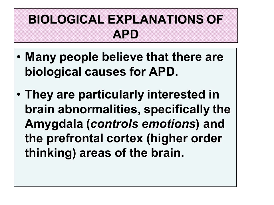 BIOLOGICAL EXPLANATIONS OF APD Many people believe that there are biological causes for APD.