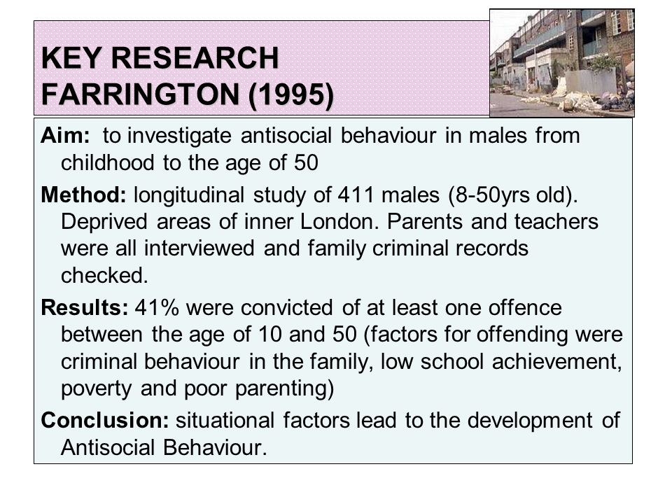 KEY RESEARCH FARRINGTON (1995) Aim: to investigate antisocial behaviour in males from childhood to the age of 50 Method: longitudinal study of 411 males (8-50yrs old).