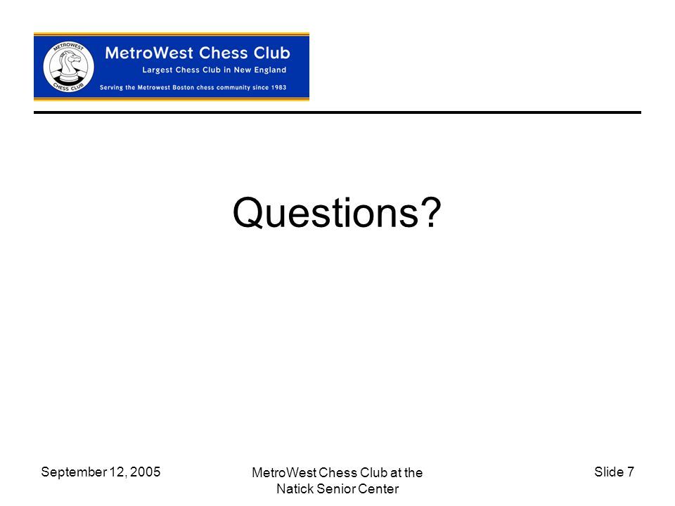 September 12, 2005 MetroWest Chess Club at the Natick Senior Center Slide 7 Questions