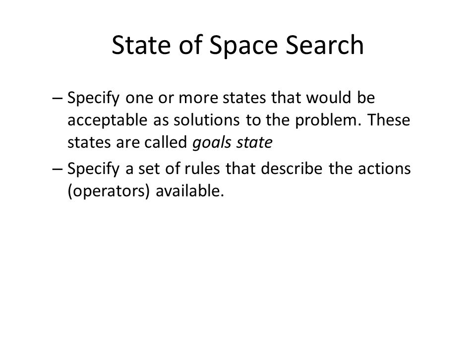 State of Space Search – Specify one or more states that would be acceptable as solutions to the problem.