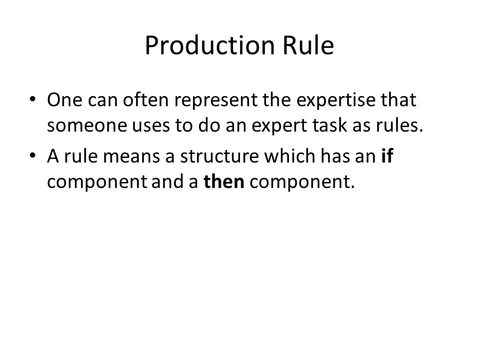 Production Rule One can often represent the expertise that someone uses to do an expert task as rules.
