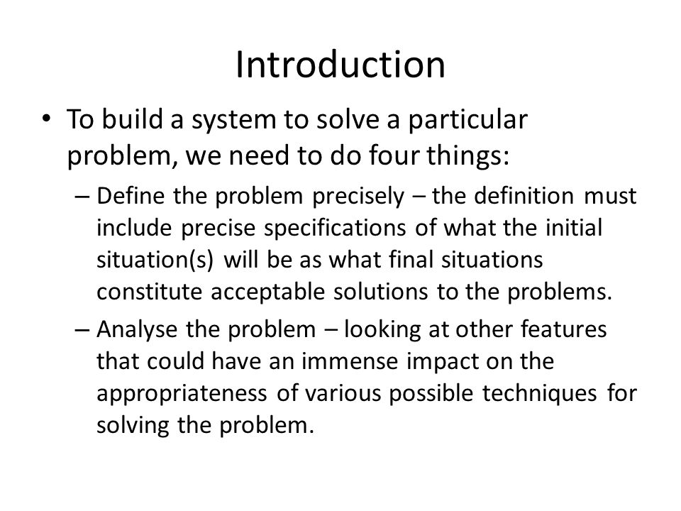 Introduction To build a system to solve a particular problem, we need to do four things: – Define the problem precisely – the definition must include precise specifications of what the initial situation(s) will be as what final situations constitute acceptable solutions to the problems.