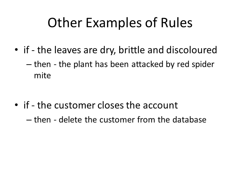 Other Examples of Rules if - the leaves are dry, brittle and discoloured – then - the plant has been attacked by red spider mite if - the customer closes the account – then - delete the customer from the database