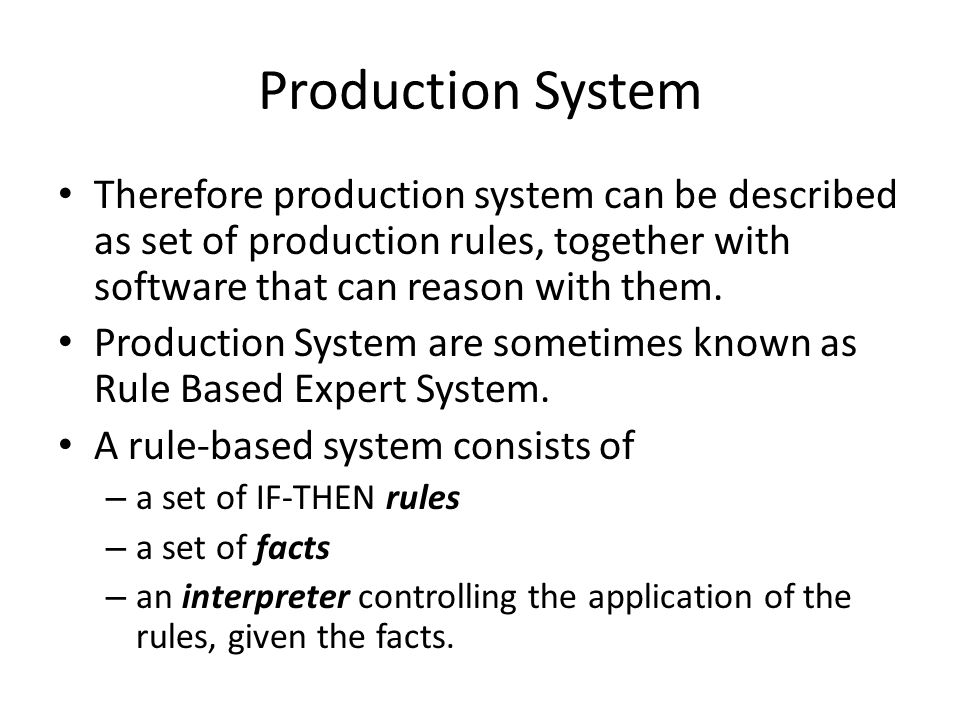 Production System Therefore production system can be described as set of production rules, together with software that can reason with them.