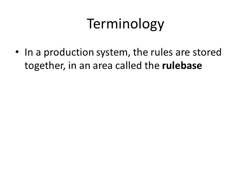 Terminology In a production system, the rules are stored together, in an area called the rulebase
