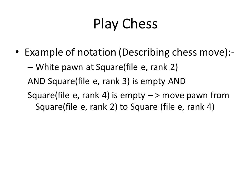 Play Chess Example of notation (Describing chess move):- – White pawn at Square(file e, rank 2) AND Square(file e, rank 3) is empty AND Square(file e, rank 4) is empty – > move pawn from Square(file e, rank 2) to Square (file e, rank 4)