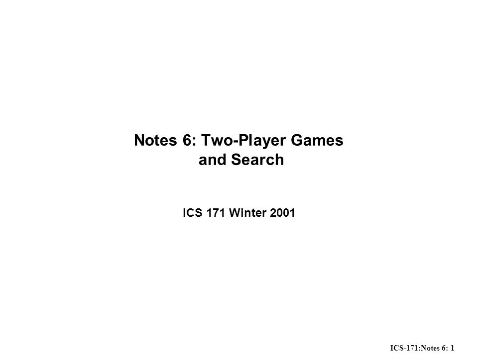 ICS-171:Notes 6: 12 Propagating Minimax Values up the Game Tree Starting from the leaves –Assign a value to the parent node as follows Children are Opponent's moves: Minimum of all immediate children Children are Computer's moves: Maximum of all immediate children