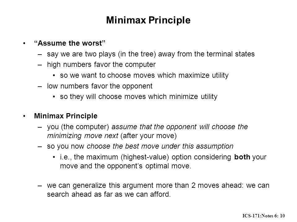 "ICS-171:Notes 6: 10 Minimax Principle ""Assume the worst"" –say we are two plays (in the tree) away from the terminal states –high numbers favor the com"
