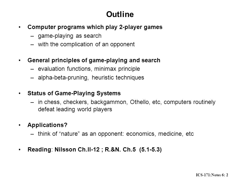 ICS-171:Notes 6: 2 Outline Computer programs which play 2-player games –game-playing as search –with the complication of an opponent General principles of game-playing and search –evaluation functions, minimax principle –alpha-beta-pruning, heuristic techniques Status of Game-Playing Systems –in chess, checkers, backgammon, Othello, etc, computers routinely defeat leading world players Applications.