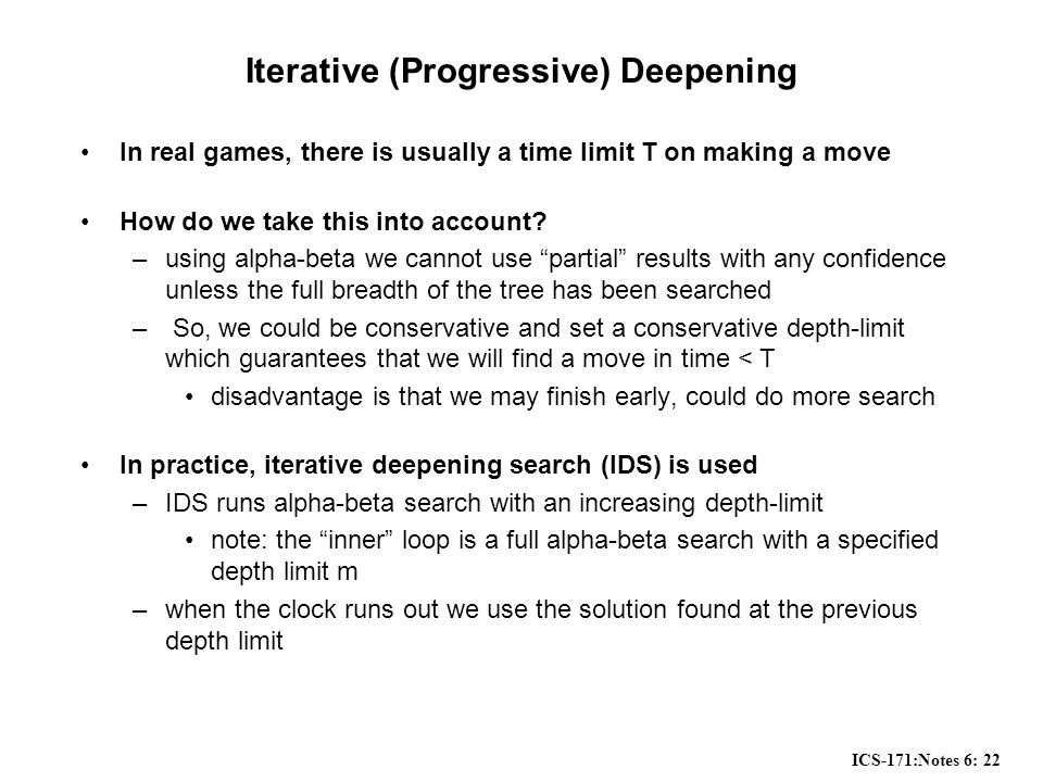 ICS-171:Notes 6: 22 Iterative (Progressive) Deepening In real games, there is usually a time limit T on making a move How do we take this into account.