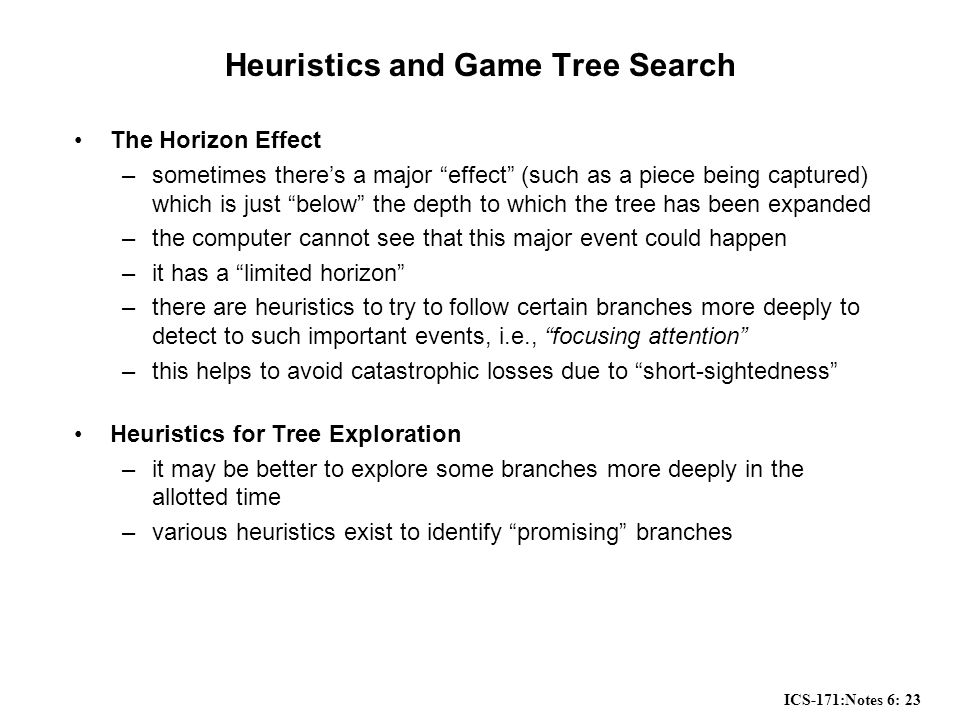 ICS-171:Notes 6: 23 Heuristics and Game Tree Search The Horizon Effect –sometimes there's a major effect (such as a piece being captured) which is just below the depth to which the tree has been expanded –the computer cannot see that this major event could happen –it has a limited horizon –there are heuristics to try to follow certain branches more deeply to detect to such important events, i.e., focusing attention –this helps to avoid catastrophic losses due to short-sightedness Heuristics for Tree Exploration –it may be better to explore some branches more deeply in the allotted time –various heuristics exist to identify promising branches