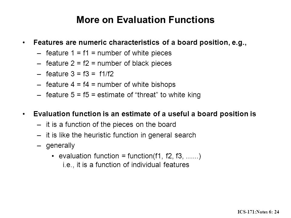ICS-171:Notes 6: 24 More on Evaluation Functions Features are numeric characteristics of a board position, e.g., –feature 1 = f1 = number of white pieces –feature 2 = f2 = number of black pieces –feature 3 = f3 = f1/f2 –feature 4 = f4 = number of white bishops –feature 5 = f5 = estimate of threat to white king Evaluation function is an estimate of a useful a board position is –it is a function of the pieces on the board –it is like the heuristic function in general search –generally evaluation function = function(f1, f2, f3,......) i.e., it is a function of individual features