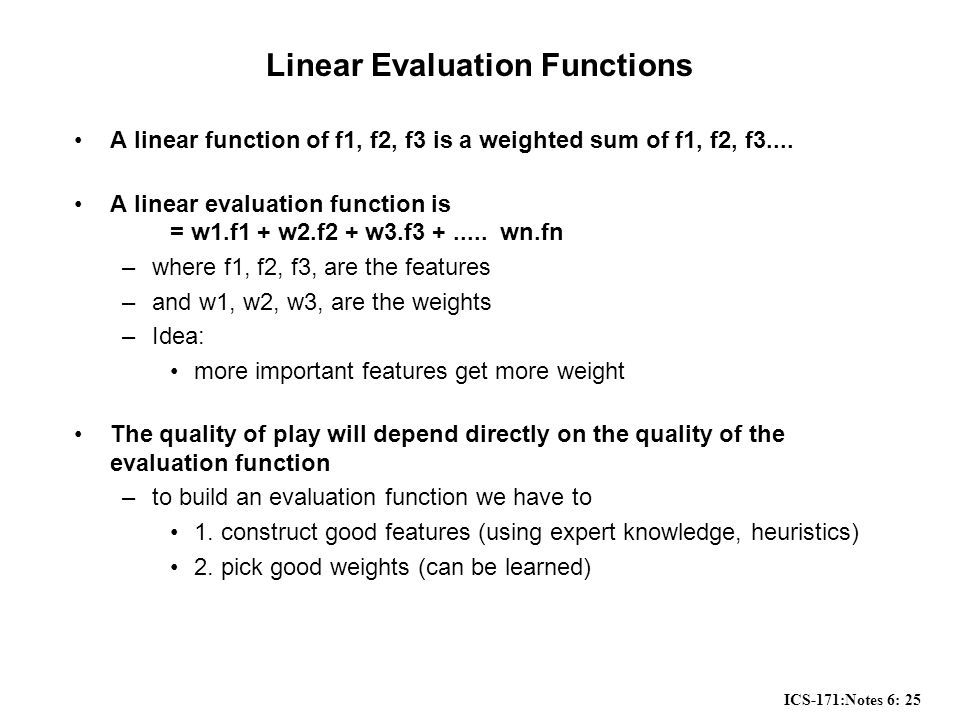 ICS-171:Notes 6: 25 Linear Evaluation Functions A linear function of f1, f2, f3 is a weighted sum of f1, f2, f3....