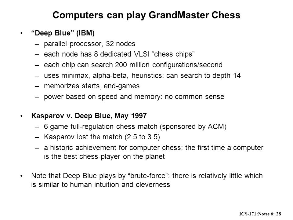 ICS-171:Notes 6: 28 Computers can play GrandMaster Chess Deep Blue (IBM) –parallel processor, 32 nodes –each node has 8 dedicated VLSI chess chips –each chip can search 200 million configurations/second –uses minimax, alpha-beta, heuristics: can search to depth 14 –memorizes starts, end-games –power based on speed and memory: no common sense Kasparov v.