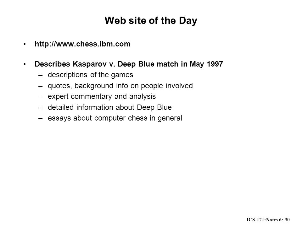 ICS-171:Notes 6: 30 Web site of the Day http://www.chess.ibm.com Describes Kasparov v. Deep Blue match in May 1997 –descriptions of the games –quotes,