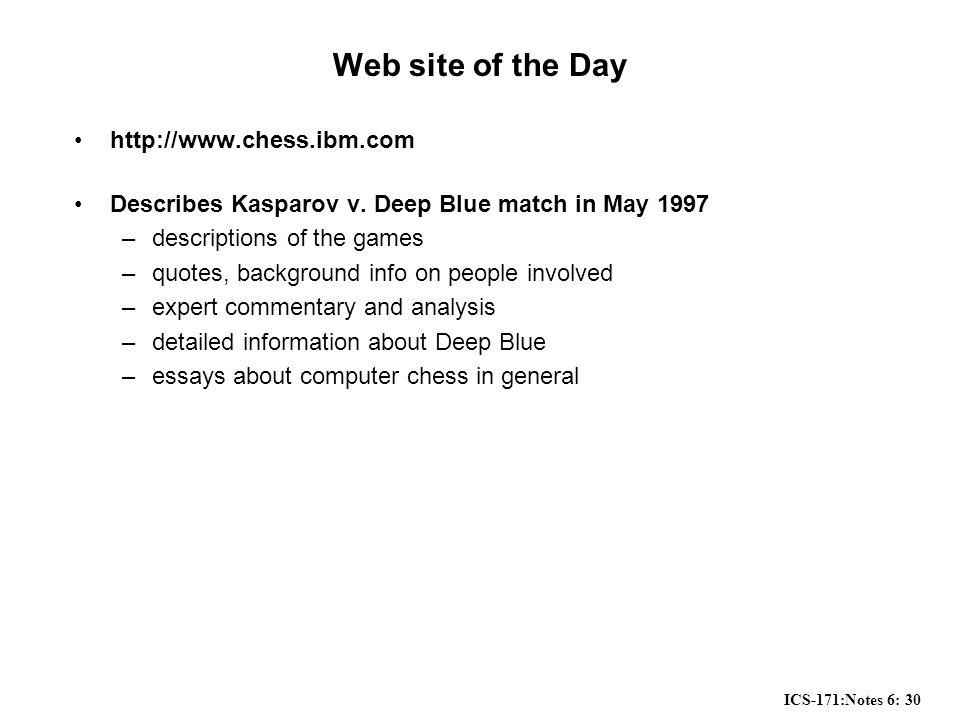 ICS-171:Notes 6: 30 Web site of the Day http://www.chess.ibm.com Describes Kasparov v.