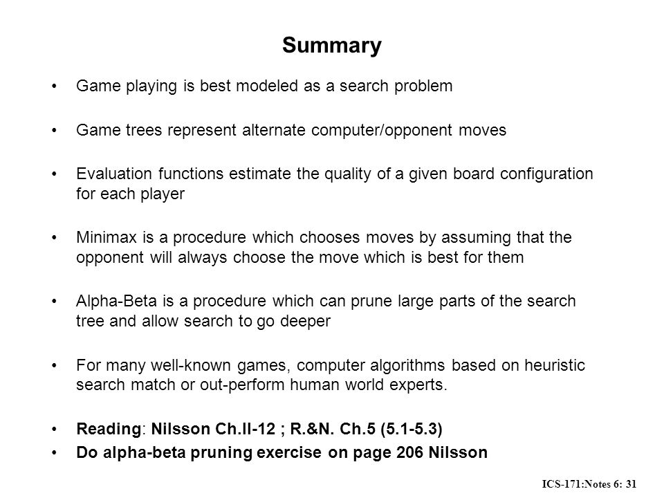ICS-171:Notes 6: 31 Summary Game playing is best modeled as a search problem Game trees represent alternate computer/opponent moves Evaluation functions estimate the quality of a given board configuration for each player Minimax is a procedure which chooses moves by assuming that the opponent will always choose the move which is best for them Alpha-Beta is a procedure which can prune large parts of the search tree and allow search to go deeper For many well-known games, computer algorithms based on heuristic search match or out-perform human world experts.