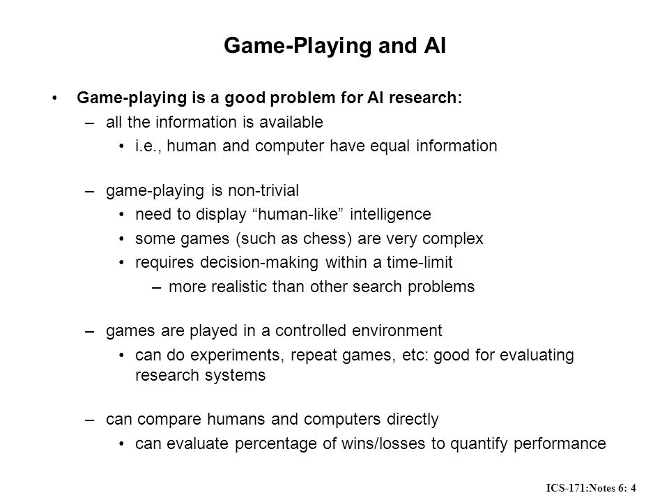 ICS-171:Notes 6: 4 Game-Playing and AI Game-playing is a good problem for AI research: –all the information is available i.e., human and computer have equal information –game-playing is non-trivial need to display human-like intelligence some games (such as chess) are very complex requires decision-making within a time-limit –more realistic than other search problems –games are played in a controlled environment can do experiments, repeat games, etc: good for evaluating research systems –can compare humans and computers directly can evaluate percentage of wins/losses to quantify performance