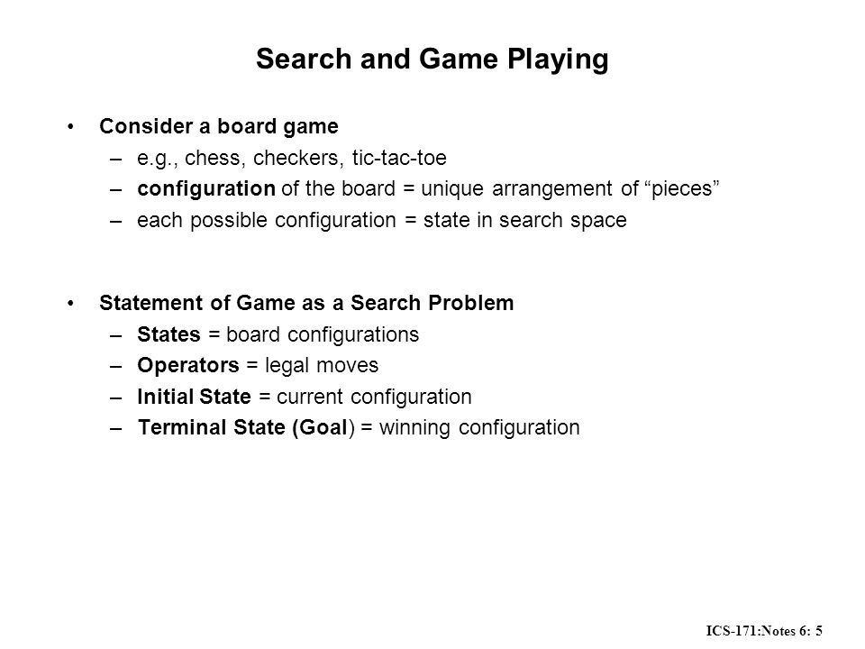 ICS-171:Notes 6: 5 Search and Game Playing Consider a board game –e.g., chess, checkers, tic-tac-toe –configuration of the board = unique arrangement