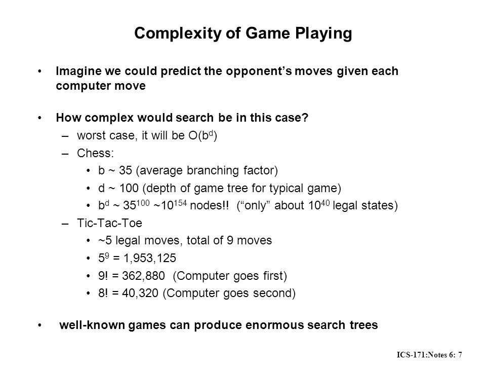 ICS-171:Notes 6: 8 Utility Functions Utility Function: –defined for each terminal state in a game –assigns a numeric value for each terminal state –these numbers represent how valuable the state is for the computer positive for winning negative for losing zero for a draw –Typical values from -infinity (lost) to +infinity (won) or [-1, +1].