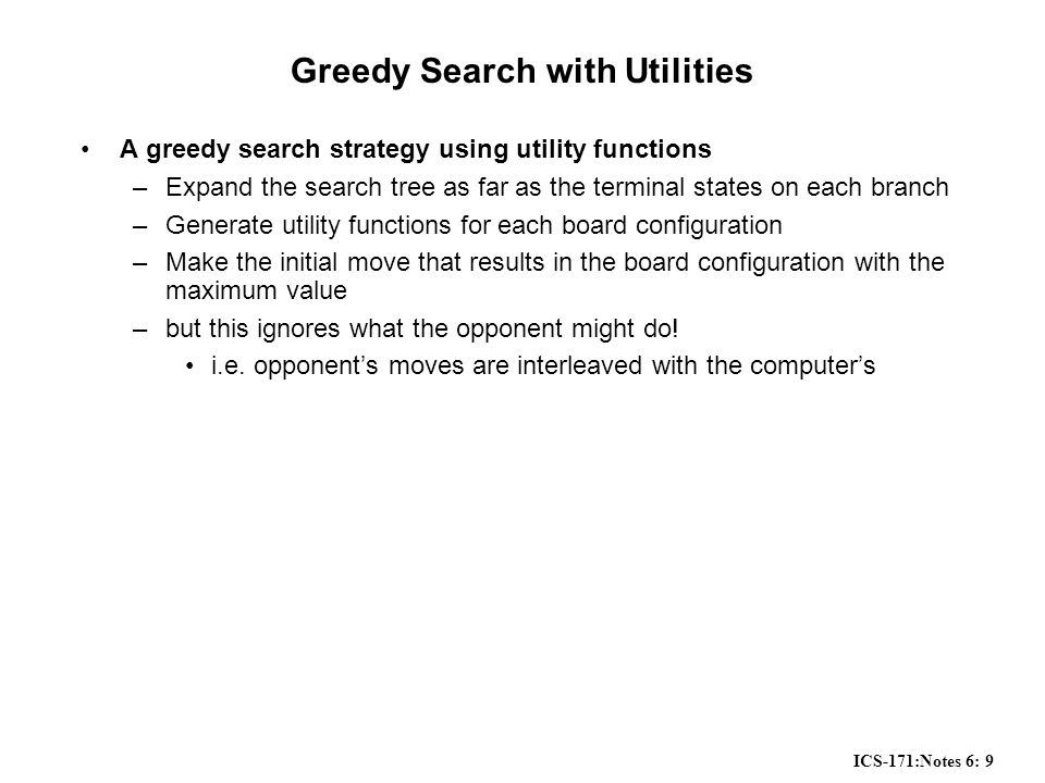 ICS-171:Notes 6: 9 Greedy Search with Utilities A greedy search strategy using utility functions –Expand the search tree as far as the terminal states on each branch –Generate utility functions for each board configuration –Make the initial move that results in the board configuration with the maximum value –but this ignores what the opponent might do.