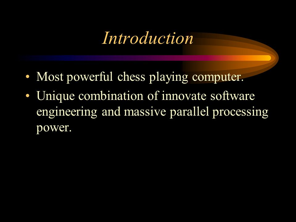 Introduction Most powerful chess playing computer. Unique combination of innovate software engineering and massive parallel processing power.