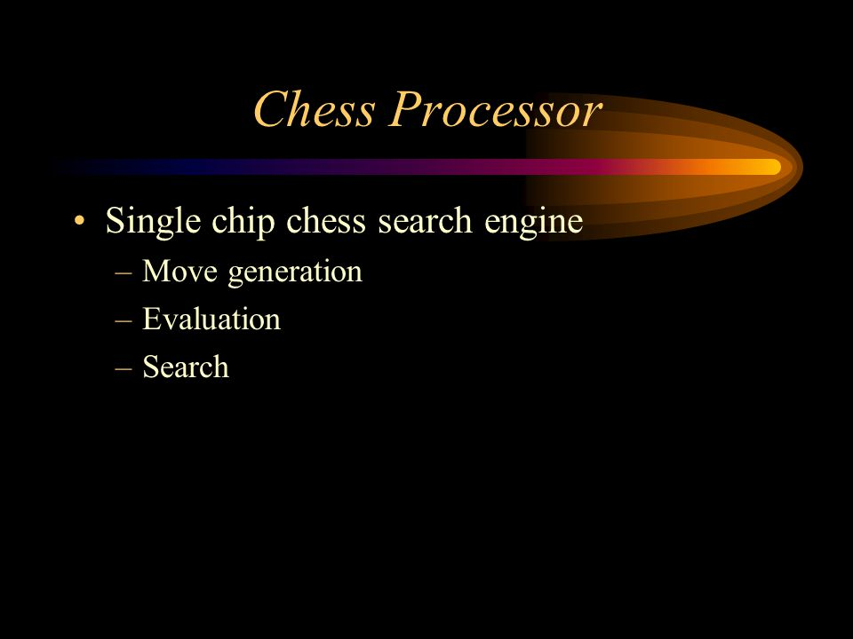 Chess Processor Single chip chess search engine –Move generation –Evaluation –Search