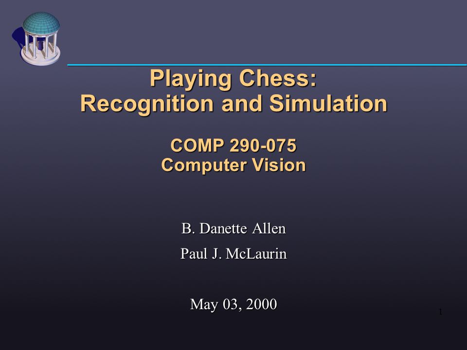 1 Playing Chess: Recognition and Simulation COMP 290-075 Computer Vision B.