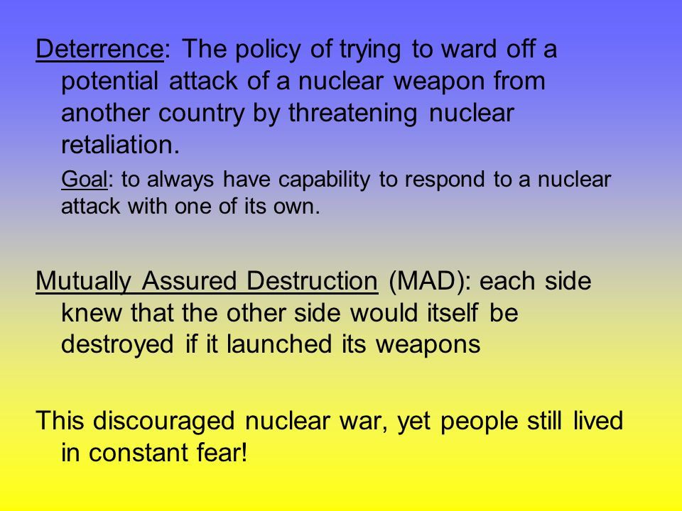 Deterrence: The policy of trying to ward off a potential attack of a nuclear weapon from another country by threatening nuclear retaliation.