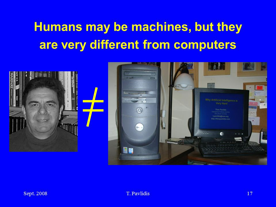 Sept. 2008T. Pavlidis17 Humans may be machines, but they are very different from computers