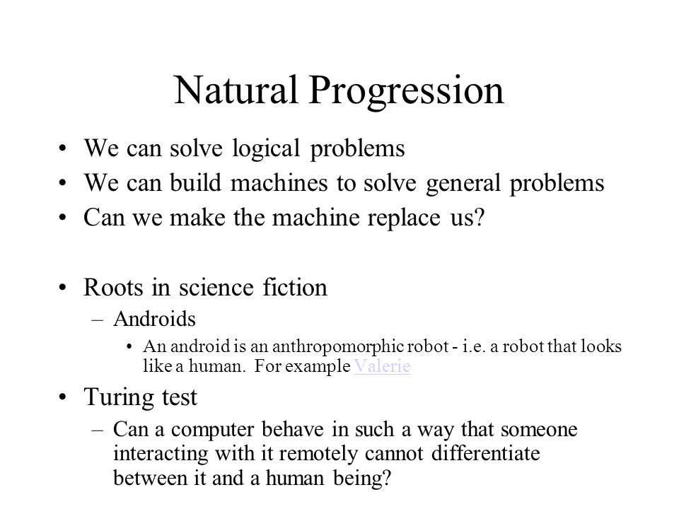 Natural Progression We can solve logical problems We can build machines to solve general problems Can we make the machine replace us.