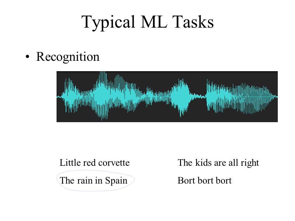 Typical ML Tasks Recognition Little red corvetteThe kids are all right The rain in SpainBort bort bort