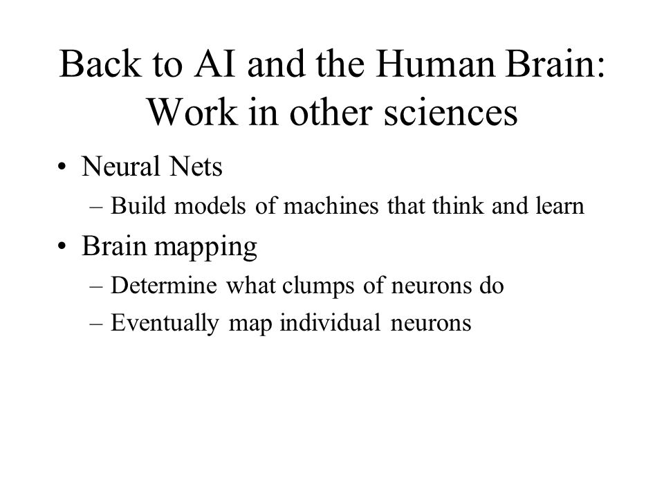 Back to AI and the Human Brain: Work in other sciences Neural Nets –Build models of machines that think and learn Brain mapping –Determine what clumps of neurons do –Eventually map individual neurons