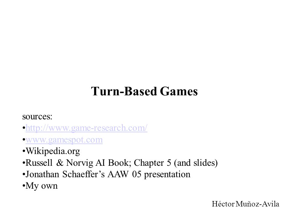 Turn-Based Games Héctor Muñoz-Avila sources: http://www.game-research.com/ www.gamespot.com Wikipedia.org Russell & Norvig AI Book; Chapter 5 (and slides) Jonathan Schaeffer's AAW 05 presentation My own