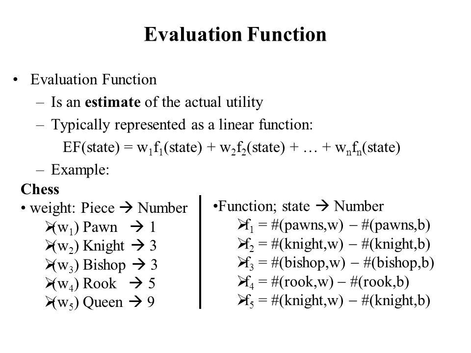 Evaluation Function –Is an estimate of the actual utility –Typically represented as a linear function: EF(state) = w 1 f 1 (state) + w 2 f 2 (state) + … + w n f n (state) –Example: Chess weight: Piece  Number  (w 1 ) Pawn  1  (w 2 ) Knight  3  (w 3 ) Bishop  3  (w 4 ) Rook  5  (w 5 ) Queen  9 Function; state  Number  f 1 = #(pawns,w)  #(pawns,b)  f 2 = #(knight,w)  #(knight,b)  f 3 = #(bishop,w)  #(bishop,b)  f 4 = #(rook,w)  #(rook,b)  f 5 = #(knight,w)  #(knight,b)