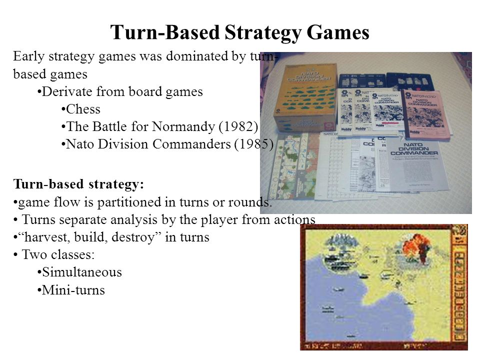 Turn-Based Strategy Games Early strategy games was dominated by turn- based games Derivate from board games Chess The Battle for Normandy (1982) Nato Division Commanders (1985) Turn-based strategy: game flow is partitioned in turns or rounds.