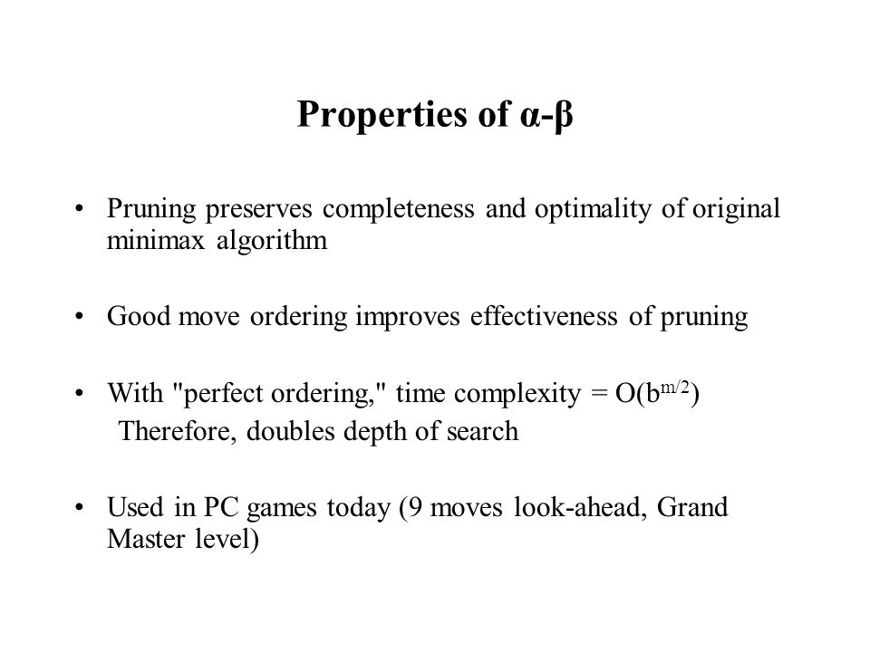 Properties of α-β Pruning preserves completeness and optimality of original minimax algorithm Good move ordering improves effectiveness of pruning With perfect ordering, time complexity = O(b m/2 ) Therefore, doubles depth of search Used in PC games today (9 moves look-ahead, Grand Master level)