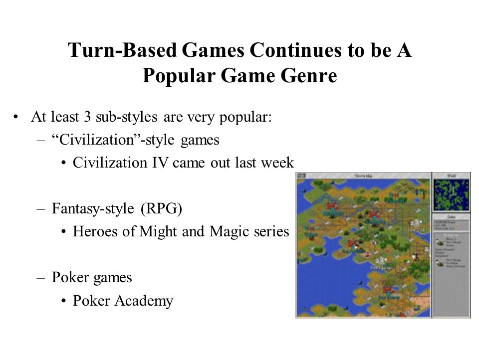 Turn-Based Games Continues to be A Popular Game Genre At least 3 sub-styles are very popular: – Civilization -style games Civilization IV came out last week –Fantasy-style (RPG) Heroes of Might and Magic series –Poker games Poker Academy