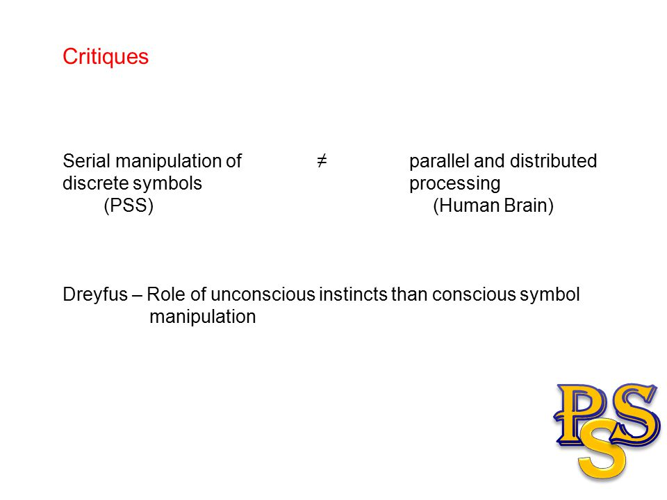 Critiques Serial manipulation of ≠ parallel and distributed discrete symbols processing (PSS) (Human Brain) Dreyfus – Role of unconscious instincts than conscious symbol manipulation