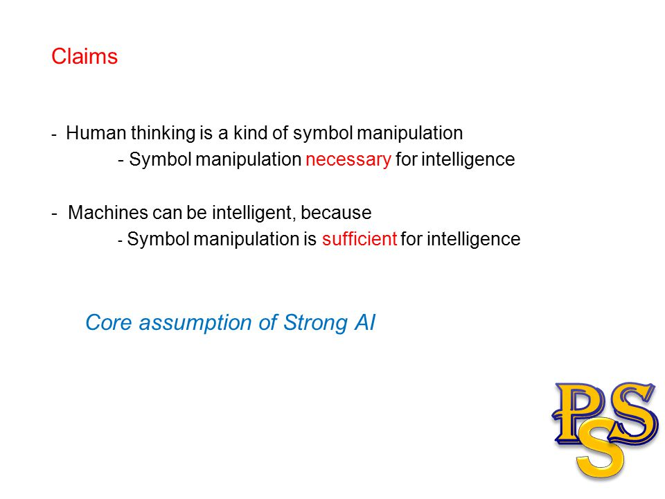 Claims - Human thinking is a kind of symbol manipulation - Symbol manipulation necessary for intelligence - Machines can be intelligent, because - Symbol manipulation is sufficient for intelligence Core assumption of Strong AI