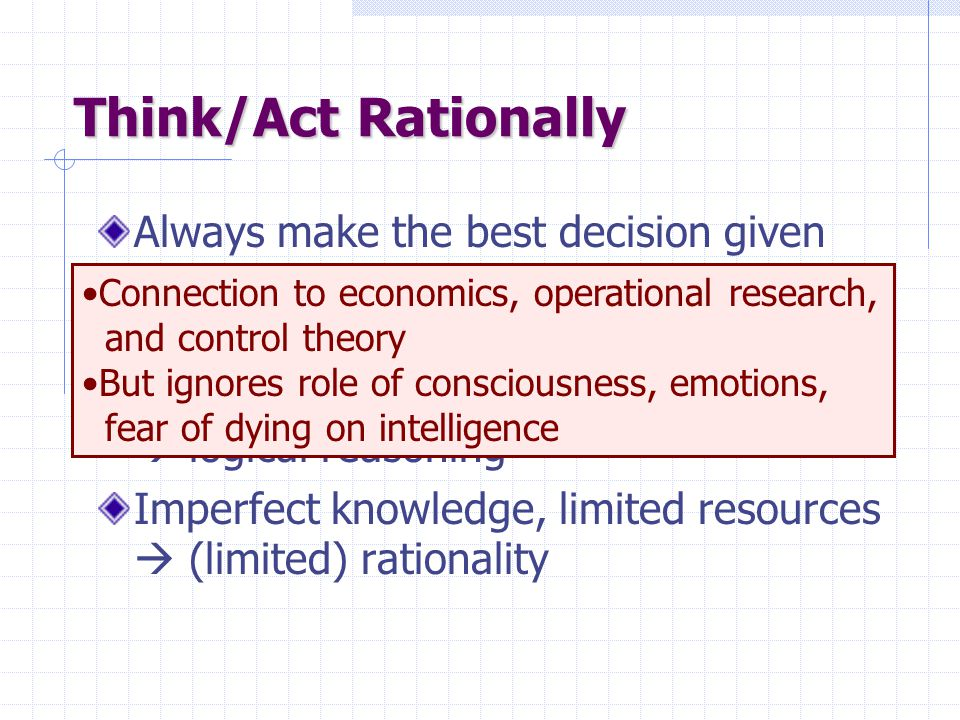 Think/Act Rationally Always make the best decision given what is available (knowledge, time, resources) Perfect knowledge, unlimited resources  logical reasoning Imperfect knowledge, limited resources  (limited) rationality Connection to economics, operational research, and control theory But ignores role of consciousness, emotions, fear of dying on intelligence