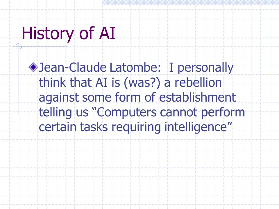 History of AI Jean-Claude Latombe: I personally think that AI is (was ) a rebellion against some form of establishment telling us Computers cannot perform certain tasks requiring intelligence