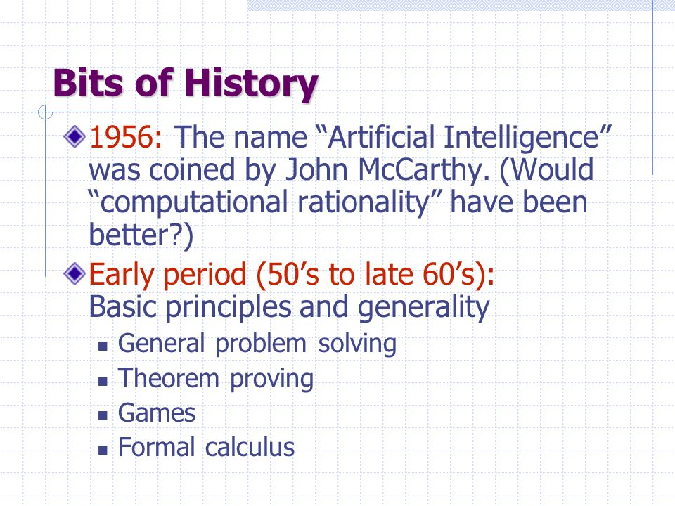 Bits of History 1956: The name Artificial Intelligence was coined by John McCarthy.