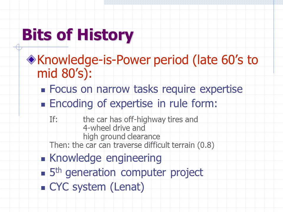 Bits of History Knowledge-is-Power period (late 60's to mid 80's): Focus on narrow tasks require expertise Encoding of expertise in rule form: If: the car has off-highway tires and 4-wheel drive and high ground clearance Then: the car can traverse difficult terrain (0.8) Knowledge engineering 5 th generation computer project CYC system (Lenat)